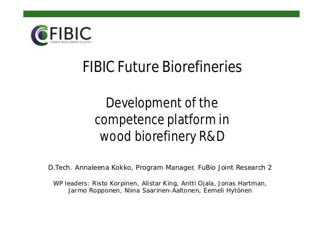 FIBIC Future Biorefineries Development of the competence platform in wood biorefinery R&D D.Tech. Annaleena Kokko, Program...
