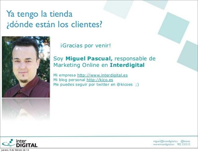 Ya tengo la tienda ¿dónde están los clientes? ¡Gracias por venir! Soy Miguel Pascual, responsable de Marketing Online en I...
