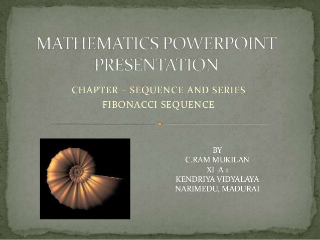 CHAPTER – SEQUENCE AND SERIES    FIBONACCI SEQUENCE                         BY                   C.RAM MUKILAN            ...