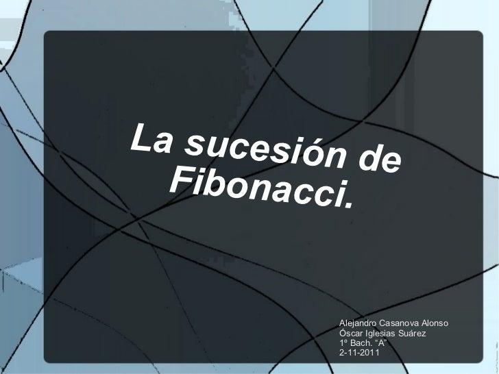 "La sucesión de Fibonacci. Alejandro Casanova Alonso Óscar Iglesias Suárez 1º Bach. ""A"" 2-11-2011"