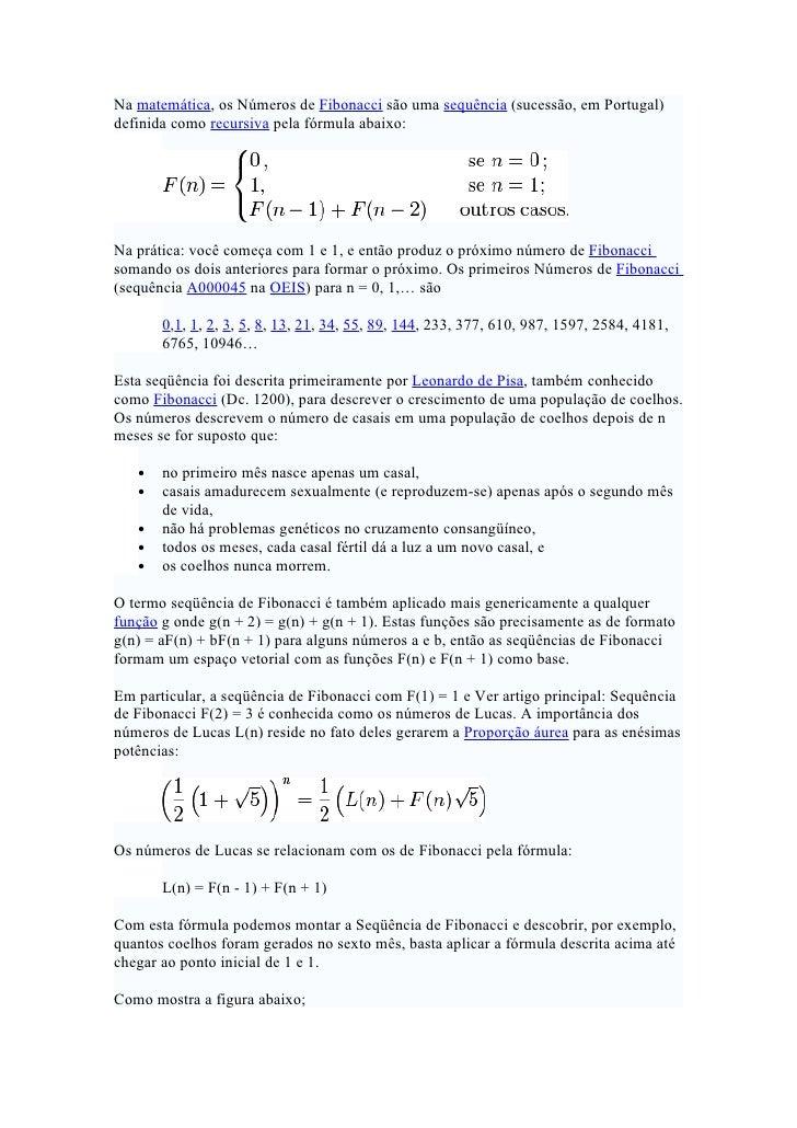 Na matemática, os Números de Fibonacci são uma sequência (sucessão, em Portugal) definida como recursiva pela fórmula abai...