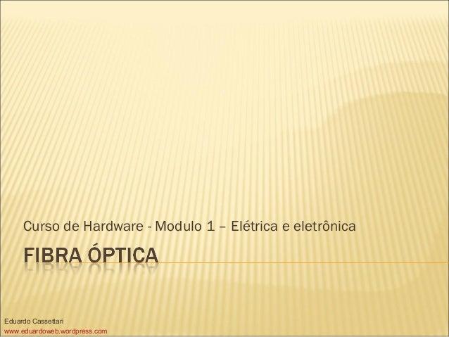 Curso de Hardware - Modulo 1 – Elétrica e eletrônica Eduardo Cassettari www.eduardoweb.wordpress.com
