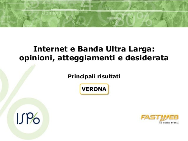 Internet e Banda Ultra Larga:opinioni, atteggiamenti e desiderata           Principali risultati                VERONA