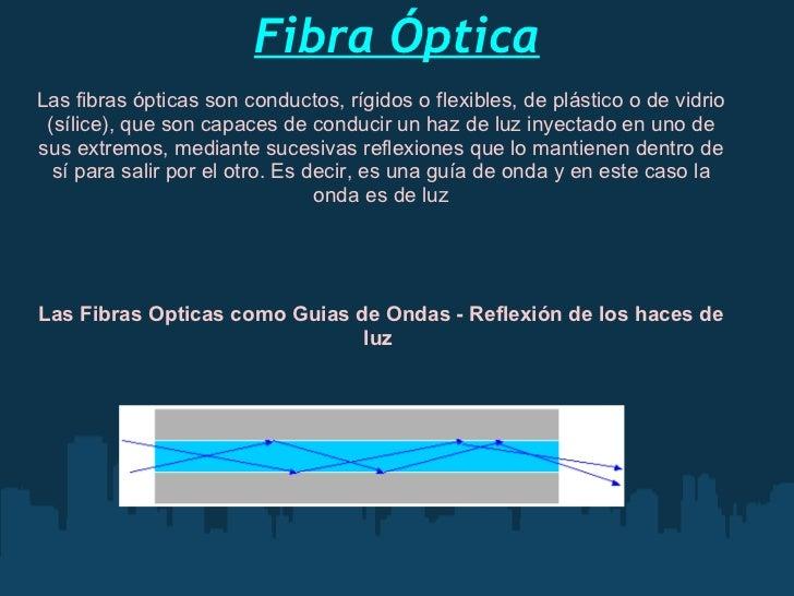 FibraÓptica Las fibras ópticas son conductos, rígidos o flexibles, de plástico o de vidrio (sílice), que son capaces de c...