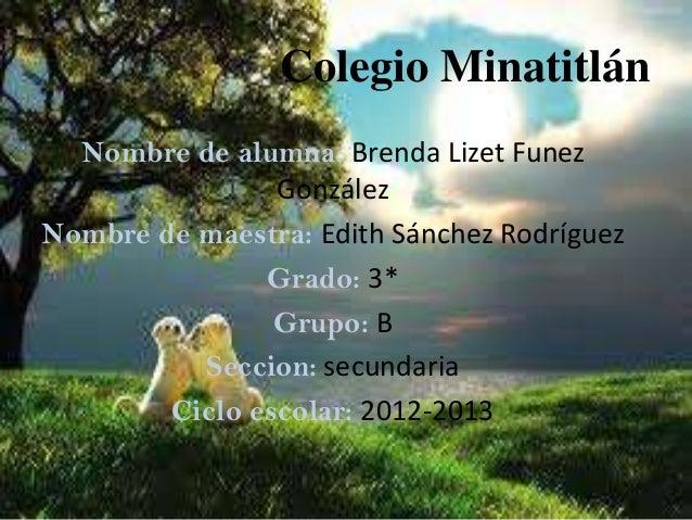 Colegio Minatitlán  Nombre de alumna: Brenda Lizet Funez                GonzálezNombre de maestra: Edith Sánchez Rodríguez...