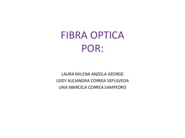 FIBRA OPTICA POR: LAURA MILENA ANZOLA GEORGE LEIDY ALEJANDRA CORREA SEPULVEDA LINA MARCELA CORREA SAMPEDRO