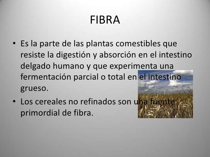 FIBRA• Es la parte de las plantas comestibles que  resiste la digestión y absorción en el intestino  delgado humano y que ...