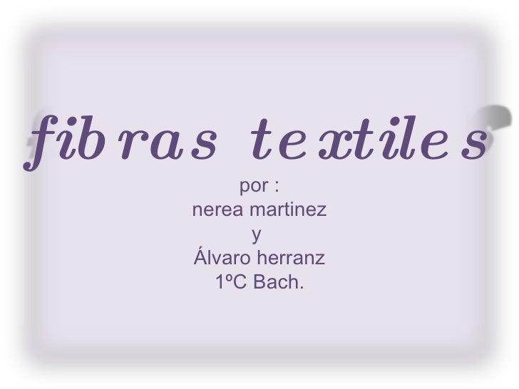 fibras textiles por : nerea martinez y  Álvaro herranz 1 º C Bach.