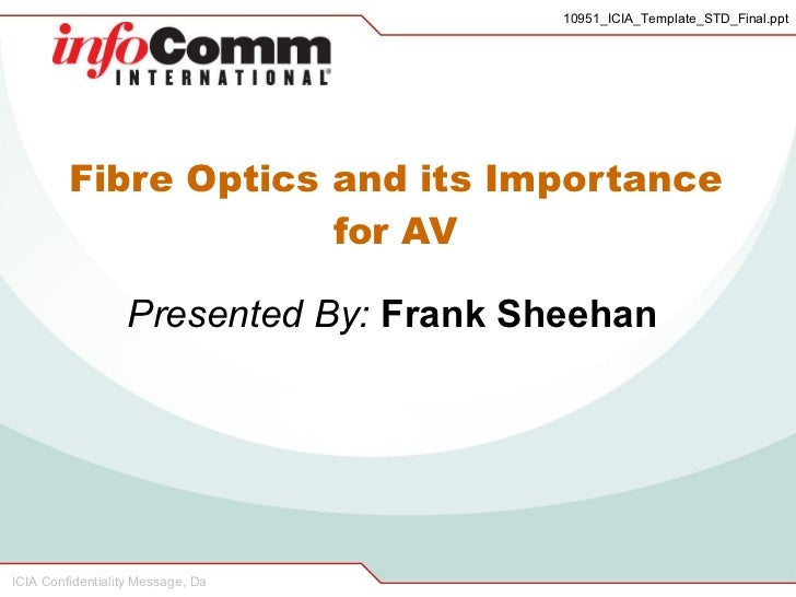 Fibre Optics and its Importance for AV Presented By:  Frank Sheehan 10951_ICIA_Template_STD_Final.ppt ICIA Confidentiality...