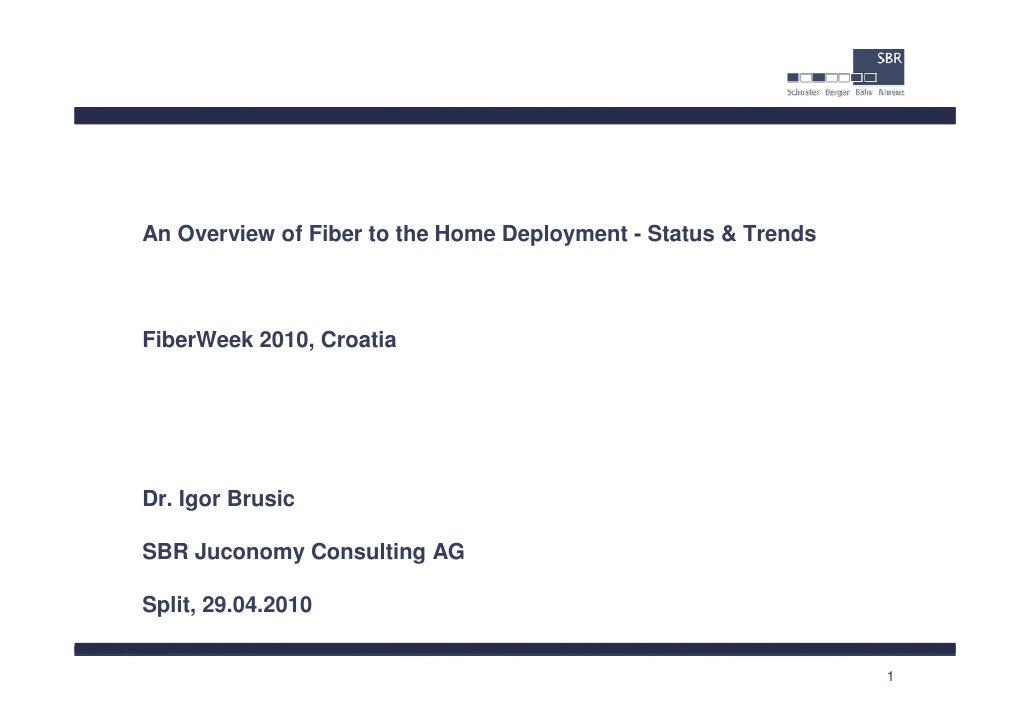 An Overview of Fiber to the Home Deployment - Status & TrendsFiberWeek 2010, CroatiaDr. Igor BrusicSBR Juconomy Consulting...