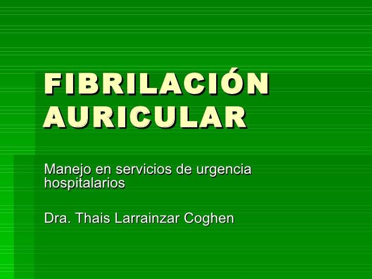 FIBRILACIÓN AURICULAR Manejo en servicios de urgencia hospitalarios Dra. Thais Larrainzar Coghen