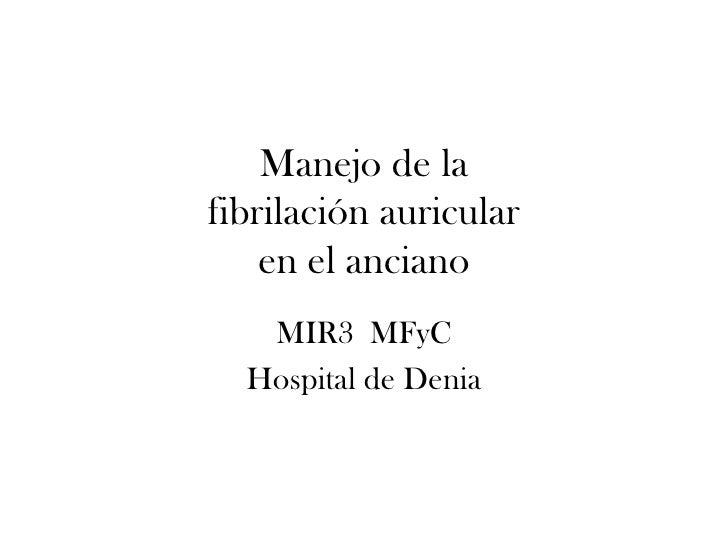 Manejo de la fibrilación auricular     en el anciano    MIR3 MFyC   Hospital de Denia