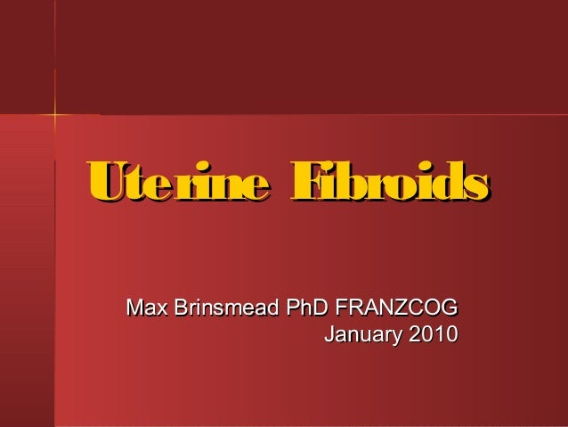 Uterine Fibroids Max Brinsmead PhD FRANZCOG                  January 2010