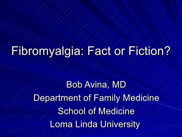 Fibromyalgia: Fact or Fiction? Bob Avina, MD Department of Family Medicine School of Medicine Loma Linda University