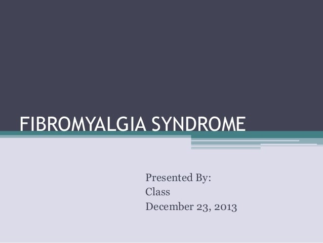 FIBROMYALGIA SYNDROME Presented By: Class December 23, 2013