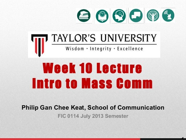 Week 10 Lecture Intro to Mass Comm Philip Gan Chee Keat, School of Communication FIC 0114 July 2013 Semester