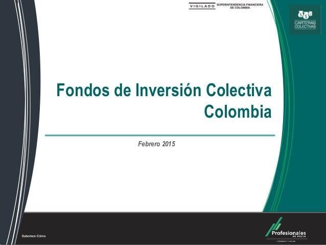 Fondos de Inversión Colectiva Fondos de Inversión Colectiva Colombia Febrero 2015