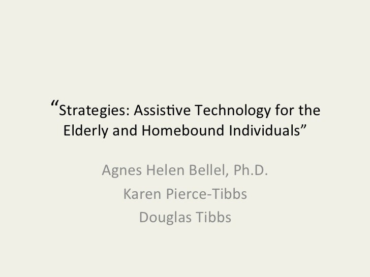 """Strategies:	  Assis-ve	  Technology	  for	  the	    Elderly	  and	  Homebound	  Individuals""	            Agnes	  Helen	  ..."