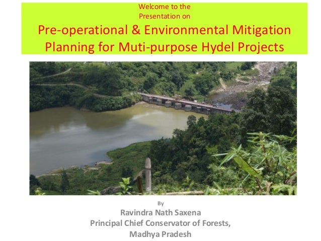 Welcome to the Presentation on Pre-operational & Environmental Mitigation Planning for Muti-purpose Hydel Projects By Ravi...