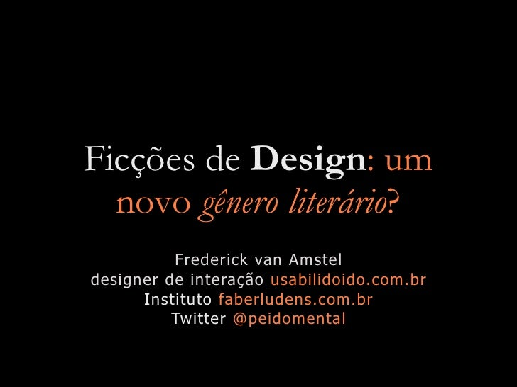 Ficções de Design: um   novo gênero literário?           Frederick van Amstel designer de interação usabilidoido.com.br   ...