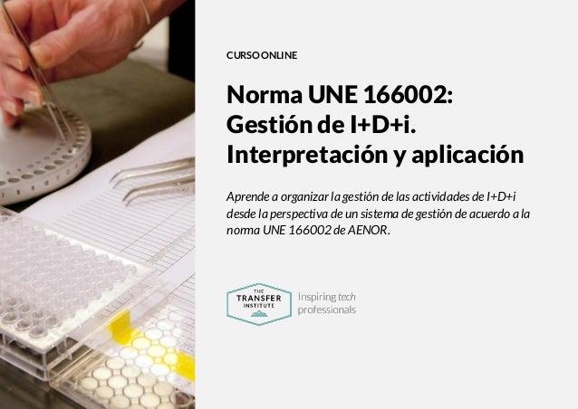 The Transfer Institute   www.thetransferinstitute.com 1 CURSO ONLINE Norma UNE 166002: Gestión de I+D+i. Interpretación y ...