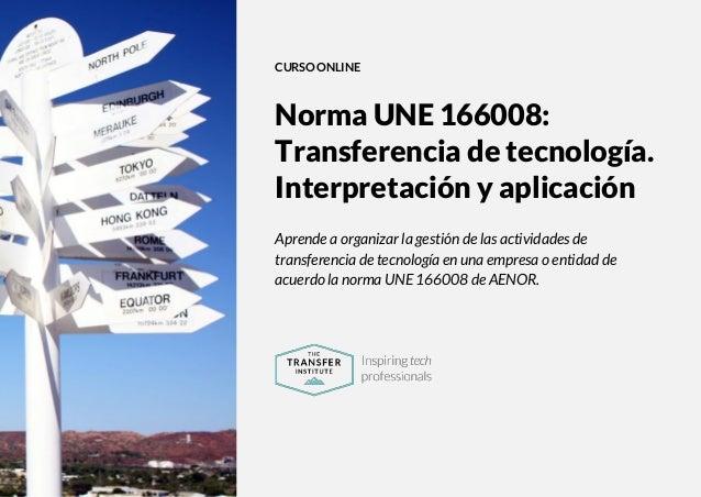 The Transfer Institute | www.thetransferinstitute.com 1 CURSO ONLINE Norma UNE 166008: Transferencia de tecnología. Interp...