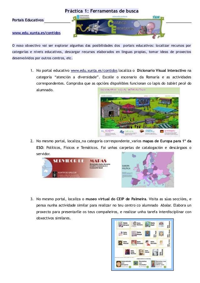 Práctica 1: Ferramentas de busca Portais Educativos www.edu.xunta.es/contidos O noso obxectivo vai ser explorar algunhas d...