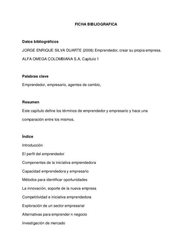 FICHA BIBLIOGRAFICADatos bibliográficosJORGE ENRIQUE SILVA DUARTE (2008) Emprendedor, crear su propia empresa.ALFA OMEGA C...