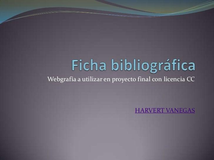 Ficha bibliográfica<br />Webgrafía a utilizar en proyecto final con licencia CC<br />HARVERT VANEGAS<br />