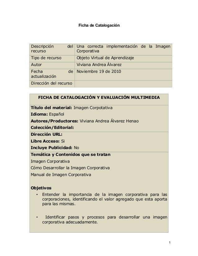 Ficha de Catalogación FICHA DE CATALOGACIÓN Y EVALUACIÓN MULTIMEDIA Título del material: Imagen Corpotativa Idioma: Españo...