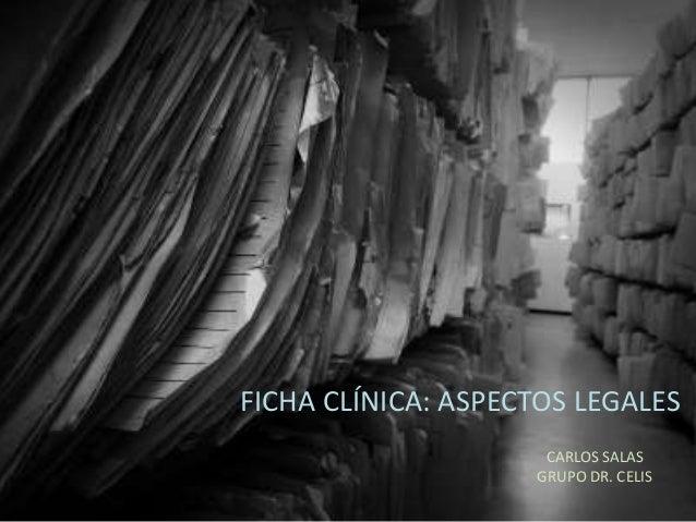 FICHA CLÍNICA: ASPECTOS LEGALESCARLOS SALASGRUPO DR. CELIS