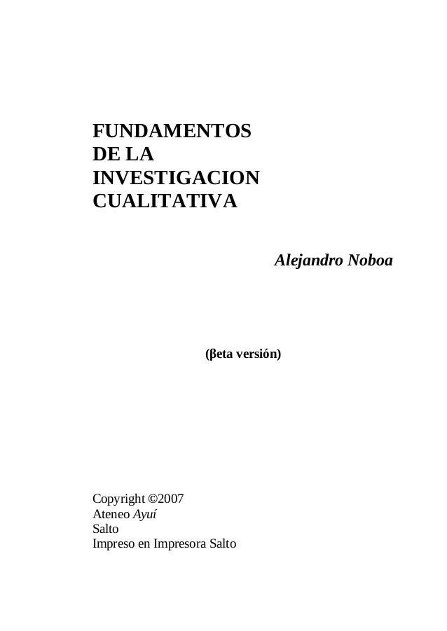 FUNDAMENTOS DE LA INVESTIGACION CUALITATIVA Alejandro Noboa  (βeta versión)  Copyright ©2007 Ateneo Ayuí Salto Impreso en ...