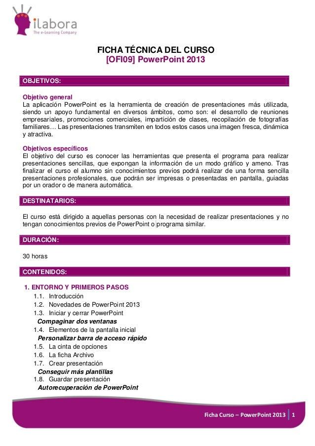 Ficha Curso – PowerPoint 2013 1 FICHA TÉCNICA DEL CURSO [OFI09] PowerPoint 2013 OBJETIVOS: Objetivo general La aplicación ...