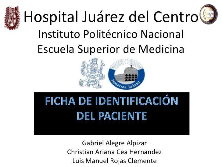 Hospital Juárez del Centro  Instituto Politécnico Nacional  Escuela Superior de Medicina             Gabriel Alegre Alpiza...