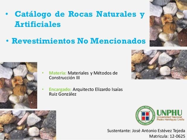 • Catálogo de Rocas Naturales y Artificiales • Materia: Materiales y Métodos de Construcción III • Encargado: Arquitecto E...