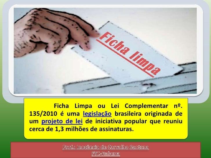 Ficha Limpa ou Lei Complementar nº.135/2010 é uma legislação brasileira originada deum projeto de lei de iniciativa popula...