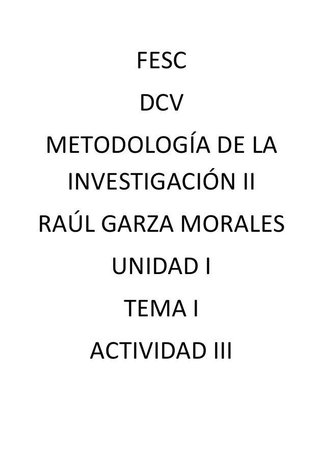 FESC DCV METODOLOGÍA DE LA INVESTIGACIÓN II RAÚL GARZA MORALES UNIDAD I TEMA I ACTIVIDAD III