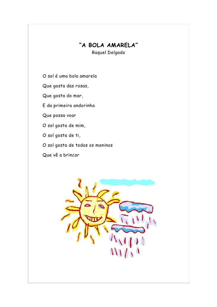 """""""A BOLA AMARELA""""                        Raquel Delgado    O sol é uma bola amarela  Que gosta das rosas,  Que gosta do mar..."""