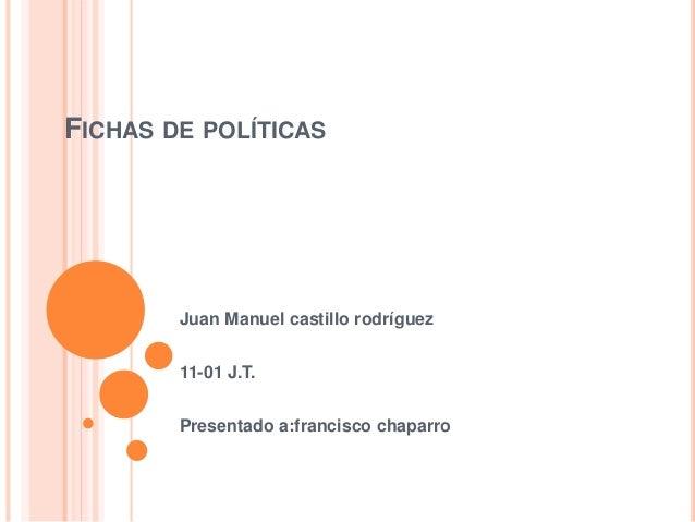 FICHAS DE POLÍTICAS  Juan Manuel castillo rodríguez  11-01 J.T.  Presentado a:francisco chaparro