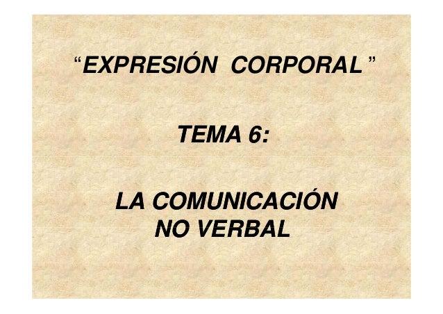"""""""EXPRESIÓN CORPORAL """" TEMA 6:TEMA 6: ÓÓLA COMUNICACIÓNLA COMUNICACIÓN NO VERBALNO VERBALNO VERBALNO VERBAL"""