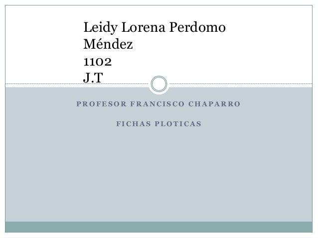 P R O F E S O R F R A N C I S C O C H A P A R R O F I C H A S P L O T I C A S Leidy Lorena Perdomo Méndez 1102 J.T