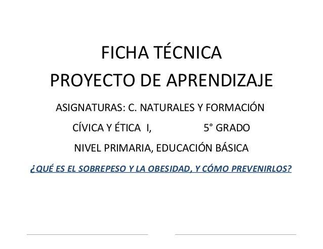 FICHA TÉCNICA    PROYECTO DE APRENDIZAJE     ASIGNATURAS: C. NATURALES Y FORMACIÓN        CÍVICA Y ÉTICA I,           5° G...