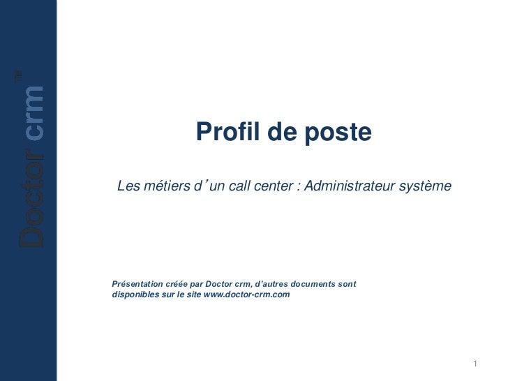 Profil de poste Les métiers d'un call center : Administrateur systèmePrésentation créée par Doctor crm, d'autres documents...