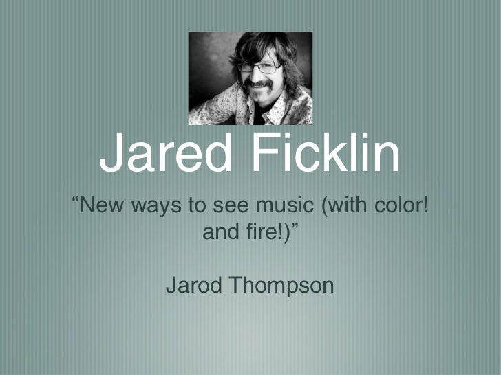 """Jared Ficklin""""New ways to see music (with color!            and fire!)""""         Jarod Thompson"""