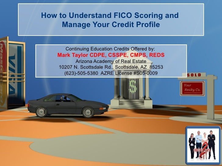 How to Understand FICO Scoring and     Manage Your Credit Profile      Continuing Education Credits Offered by:    Mark Ta...