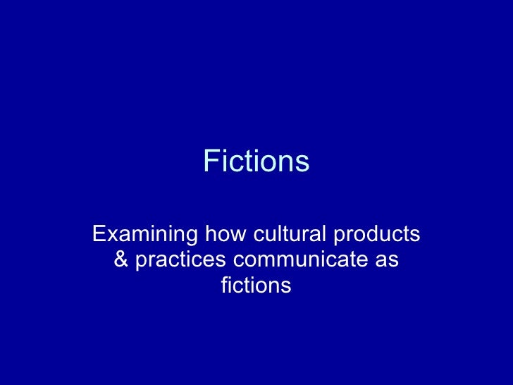 Fictions Examining how cultural products & practices communicate as fictions