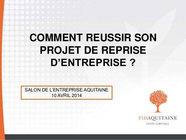 COMMENT REUSSIR SON PROJET DE REPRISE D'ENTREPRISE ? SALON DE L'ENTREPRISE AQUITAINE 10 AVRIL 2014