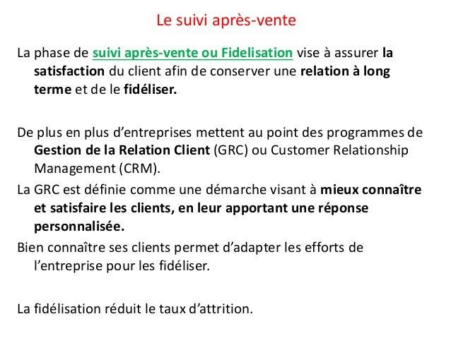 Le suivi après-vente  La phase de suivi après-vente ou Fidelisation vise à assurer la  satisfaction du client afin de cons...