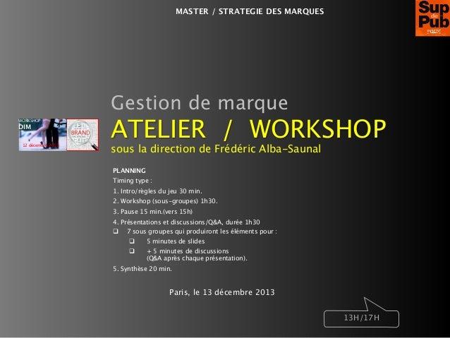 MASTER / STRATEGIE DES MARQUES  Gestion de marque WORKSHOP  DIM 12 décembre 2013  ATELIER / WORKSHOP sous la direction de ...