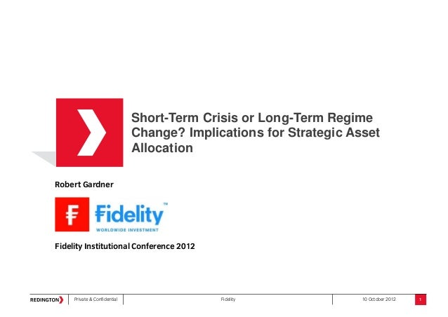 Private & Confidential Fidelity 10 October 2012Robert GardnerFidelity Institutional Conference 2012Short-Term Crisis or Lo...